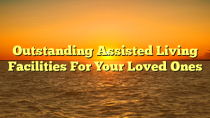 Outstanding Assisted Living Facilities For Your Loved Ones